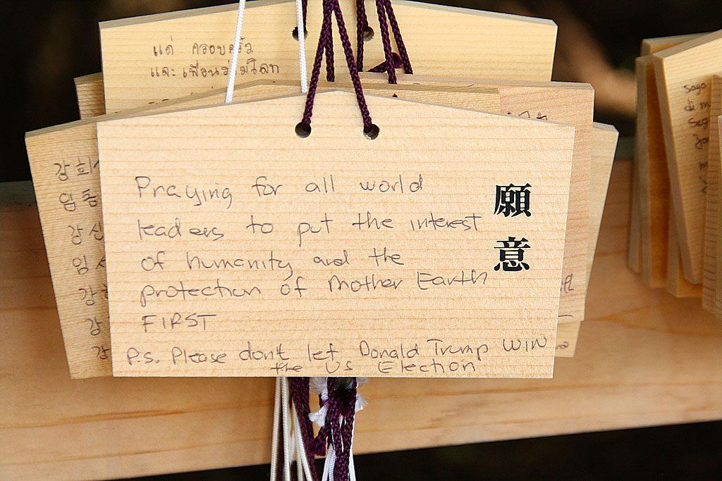 """W świątyni Meiji koło Harajuku znaleźliśmy taką oto modlitwę: """"Módlmy się za światowych przywódców, aby na pierwszym miejscu pamiętali zawsze o interesie ludzkości i ochronie Matki Ziemi. PS. Boże proszę nie pozwól Donaldowi Trumpowi wygrać wyborów prezydenckich w USA""""."""